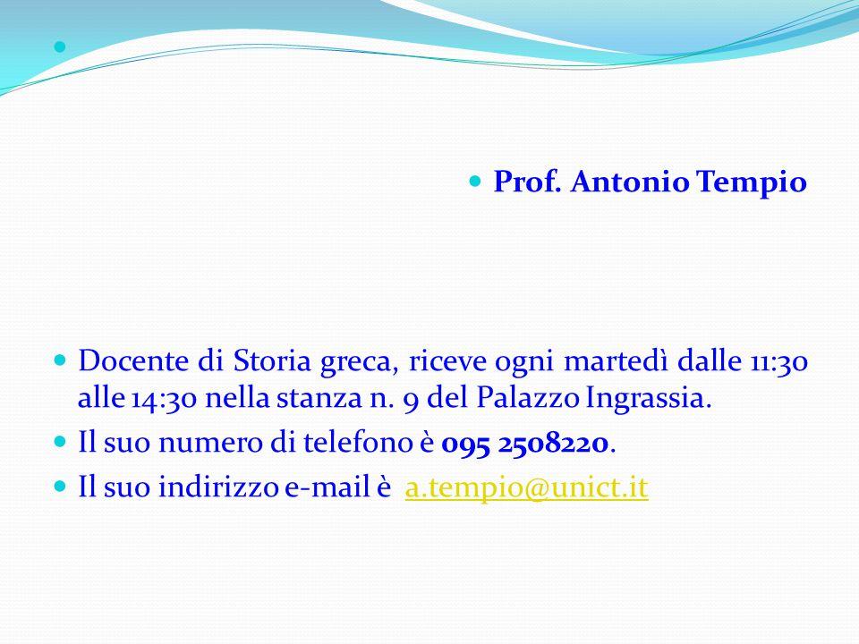 Prof. Antonio Tempio Docente di Storia greca, riceve ogni martedì dalle 11:30 alle 14:30 nella stanza n. 9 del Palazzo Ingrassia. Il suo numero di tel