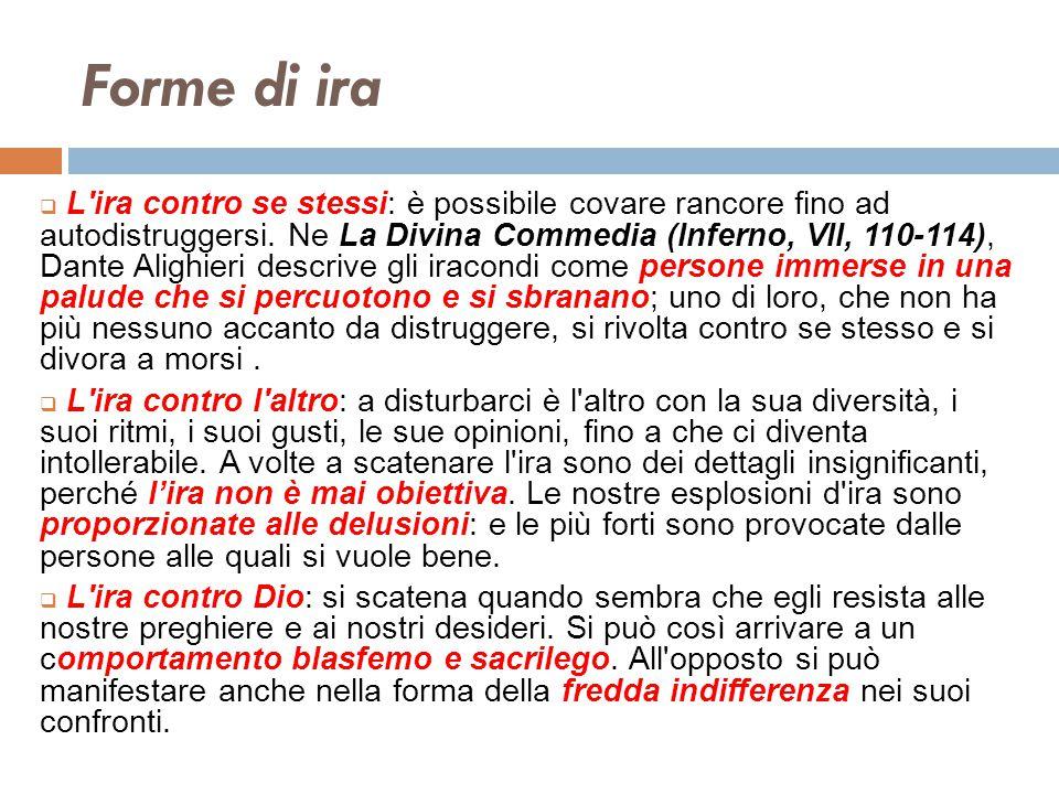 Forme di ira  L'ira contro se stessi: è possibile covare rancore fino ad autodistruggersi. Ne La Divina Commedia (Inferno, VII, 110-114), Dante Aligh