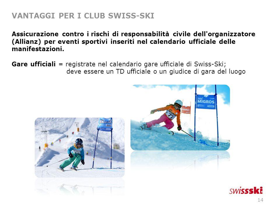 14 VANTAGGI PER I CLUB SWISS-SKI Assicurazione contro i rischi di responsabilità civile dell organizzatore (Allianz) per eventi sportivi inseriti nel calendario ufficiale delle manifestazioni.