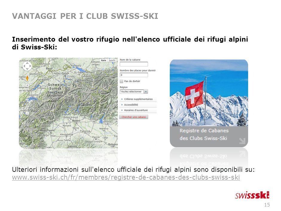 15 VANTAGGI PER I CLUB SWISS-SKI Inserimento del vostro rifugio nell elenco ufficiale dei rifugi alpini di Swiss-Ski: Ulteriori informazioni sull elenco ufficiale dei rifugi alpini sono disponibili su: www.swiss-ski.ch/fr/membres/registre-de-cabanes-des-clubs-swiss-ski www.swiss-ski.ch/fr/membres/registre-de-cabanes-des-clubs-swiss-ski