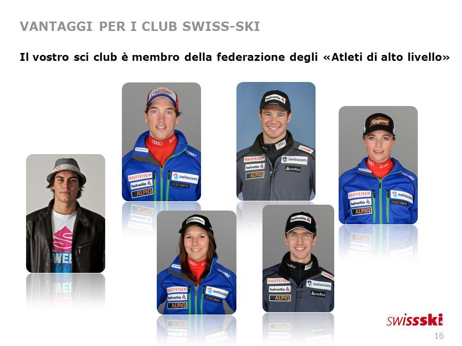 16 VANTAGGI PER I CLUB SWISS-SKI Il vostro sci club è membro della federazione degli «Atleti di alto livello»