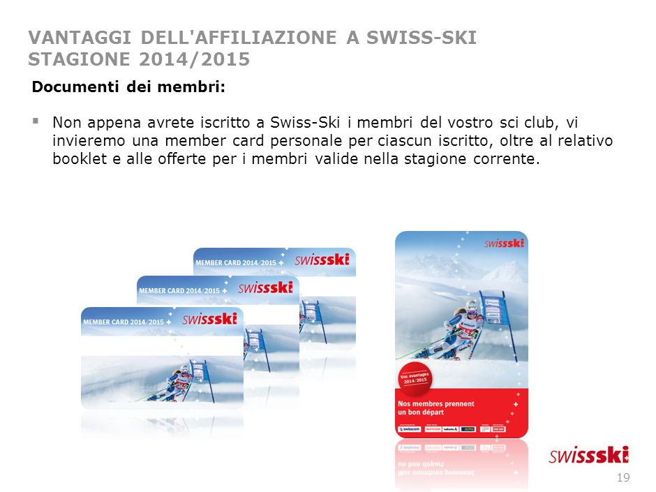 19 VANTAGGI DELL'AFFILIAZIONE A SWISS-SKI STAGIONE 2014/2015 Documenti dei membri:  Non appena avrete iscritto a Swiss-Ski i membri del vostro sci cl