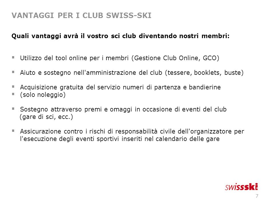 7 VANTAGGI PER I CLUB SWISS-SKI Quali vantaggi avrà il vostro sci club diventando nostri membri:  Utilizzo del tool online per i membri (Gestione Clu