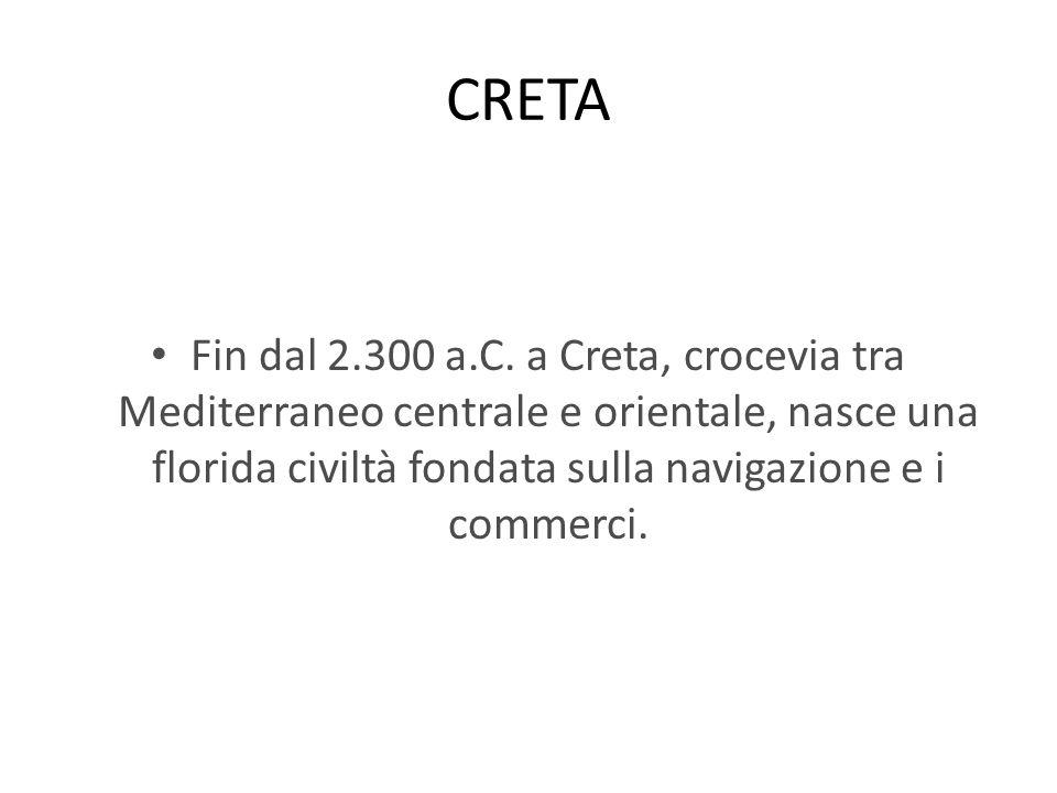 CRETA Fin dal 2.300 a.C. a Creta, crocevia tra Mediterraneo centrale e orientale, nasce una florida civiltà fondata sulla navigazione e i commerci.