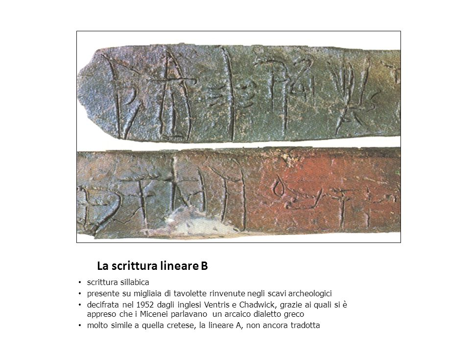 La scrittura lineare B scrittura sillabica presente su migliaia di tavolette rinvenute negli scavi archeologici decifrata nel 1952 dagli inglesi Ventris e Chadwick, grazie ai quali si è appreso che i Micenei parlavano un arcaico dialetto greco molto simile a quella cretese, la lineare A, non ancora tradotta