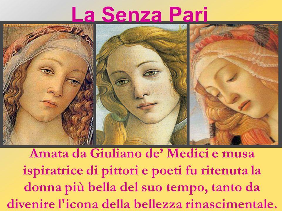 Amata da Giuliano de' Medici e musa ispiratrice di pittori e poeti fu ritenuta la donna più bella del suo tempo, tanto da divenire l icona della bellezza rinascimentale.