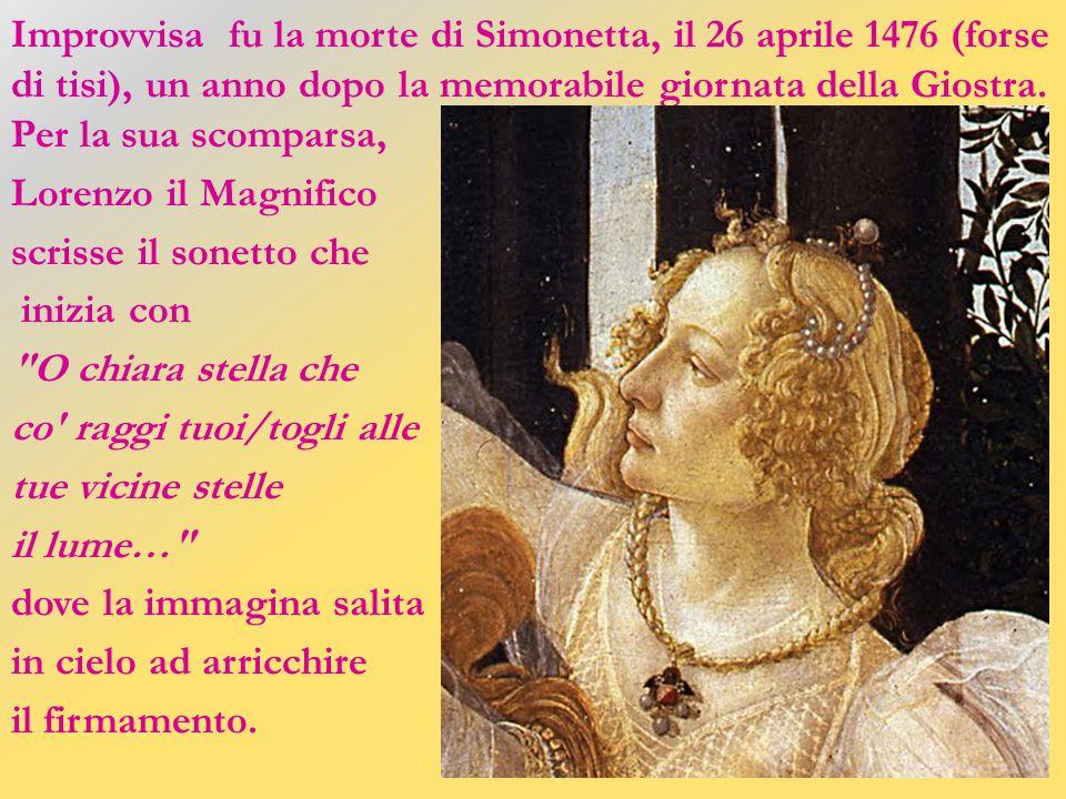 Improvvisa fu la morte di Simonetta, il 26 aprile 1476 (forse di tisi), un anno dopo la memorabile giornata della Giostra.