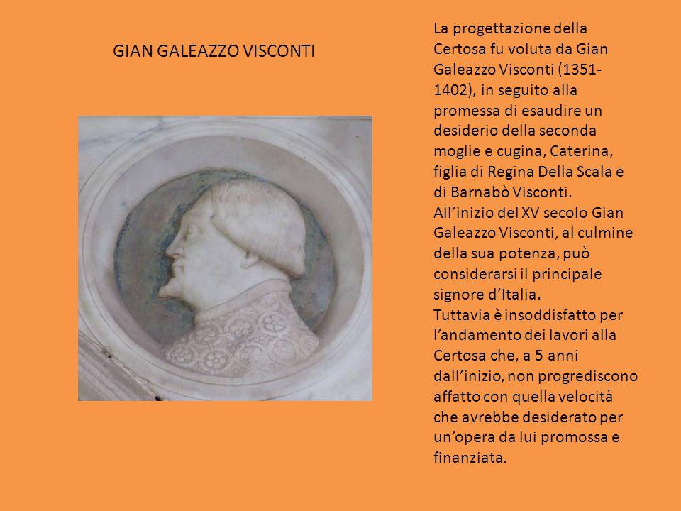 GIAN GALEAZZO VISCONTI La progettazione della Certosa fu voluta da Gian Galeazzo Visconti (1351- 1402), in seguito alla promessa di esaudire un deside