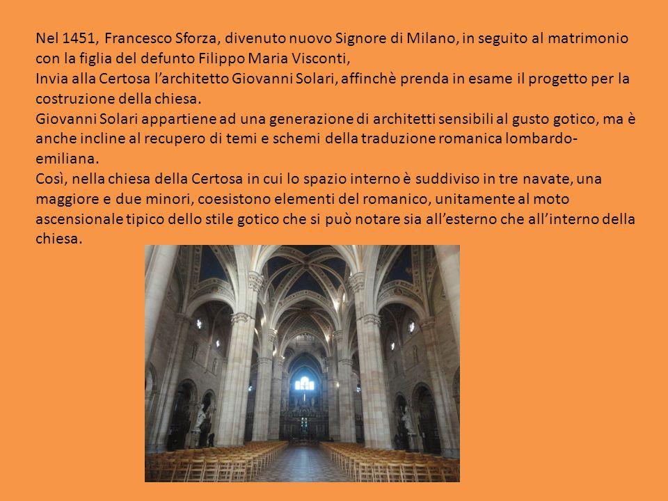 Nel 1451, Francesco Sforza, divenuto nuovo Signore di Milano, in seguito al matrimonio con la figlia del defunto Filippo Maria Visconti, Invia alla Certosa l'architetto Giovanni Solari, affinchè prenda in esame il progetto per la costruzione della chiesa.
