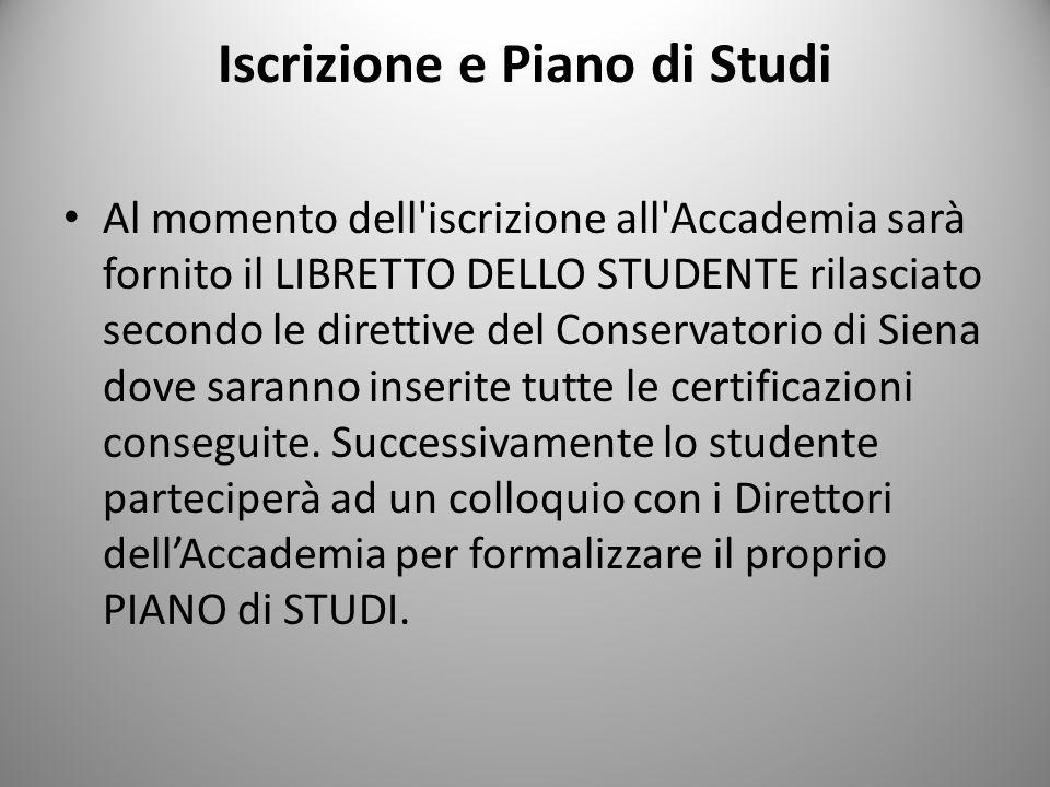Iscrizione e Piano di Studi Al momento dell iscrizione all Accademia sarà fornito il LIBRETTO DELLO STUDENTE rilasciato secondo le direttive del Conservatorio di Siena dove saranno inserite tutte le certificazioni conseguite.