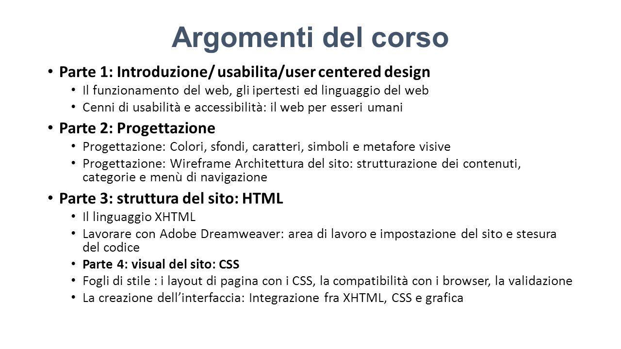 Argomenti del corso Parte 1: Introduzione/ usabilita/user centered design Il funzionamento del web, gli ipertesti ed linguaggio del web Cenni di usabilità e accessibilità: il web per esseri umani Parte 2: Progettazione Progettazione: Colori, sfondi, caratteri, simboli e metafore visive Progettazione: Wireframe Architettura del sito: strutturazione dei contenuti, categorie e menù di navigazione Parte 3: struttura del sito: HTML Il linguaggio XHTML Lavorare con Adobe Dreamweaver: area di lavoro e impostazione del sito e stesura del codice Parte 4: visual del sito: CSS Fogli di stile : i layout di pagina con i CSS, la compatibilità con i browser, la validazione La creazione dell'interfaccia: Integrazione fra XHTML, CSS e grafica
