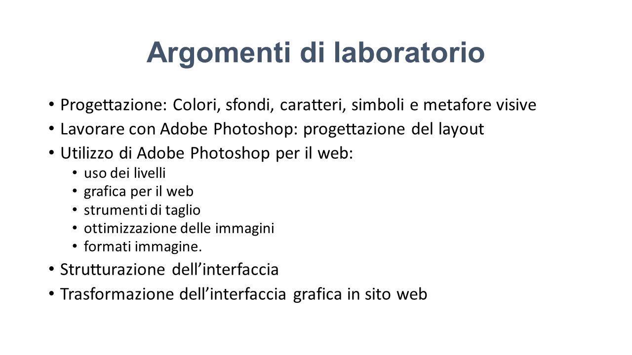Argomenti di laboratorio Progettazione: Colori, sfondi, caratteri, simboli e metafore visive Lavorare con Adobe Photoshop: progettazione del layout Utilizzo di Adobe Photoshop per il web: uso dei livelli grafica per il web strumenti di taglio ottimizzazione delle immagini formati immagine.