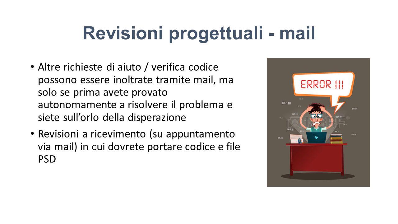 Revisioni progettuali - mail Altre richieste di aiuto / verifica codice possono essere inoltrate tramite mail, ma solo se prima avete provato autonomamente a risolvere il problema e siete sull'orlo della disperazione Revisioni a ricevimento (su appuntamento via mail) in cui dovrete portare codice e file PSD