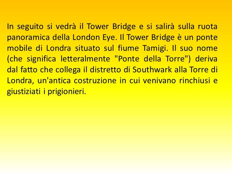 In seguito si vedrà il Tower Bridge e si salirà sulla ruota panoramica della London Eye.