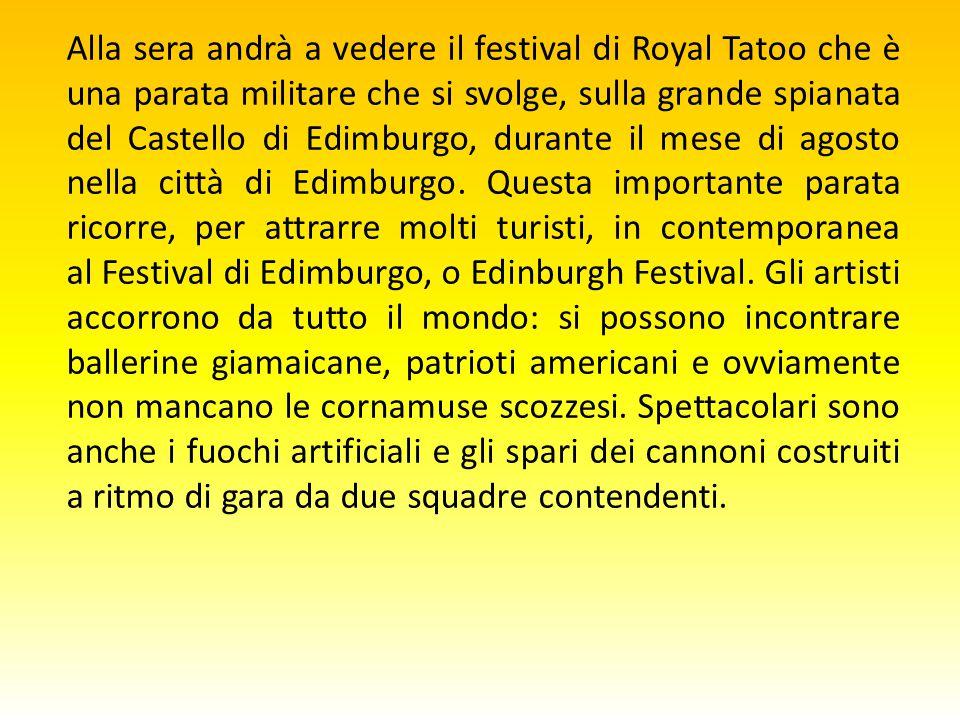 Alla sera andrà a vedere il festival di Royal Tatoo che è una parata militare che si svolge, sulla grande spianata del Castello di Edimburgo, durante il mese di agosto nella città di Edimburgo.