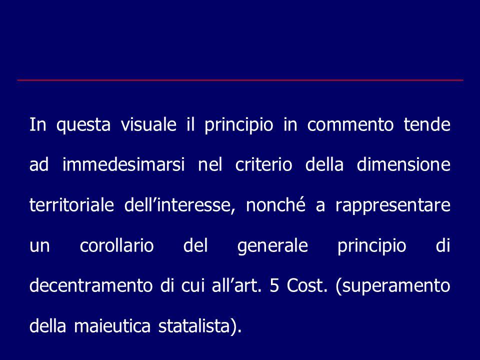 In questa visuale il principio in commento tende ad immedesimarsi nel criterio della dimensione territoriale dell'interesse, nonché a rappresentare un corollario del generale principio di decentramento di cui all'art.