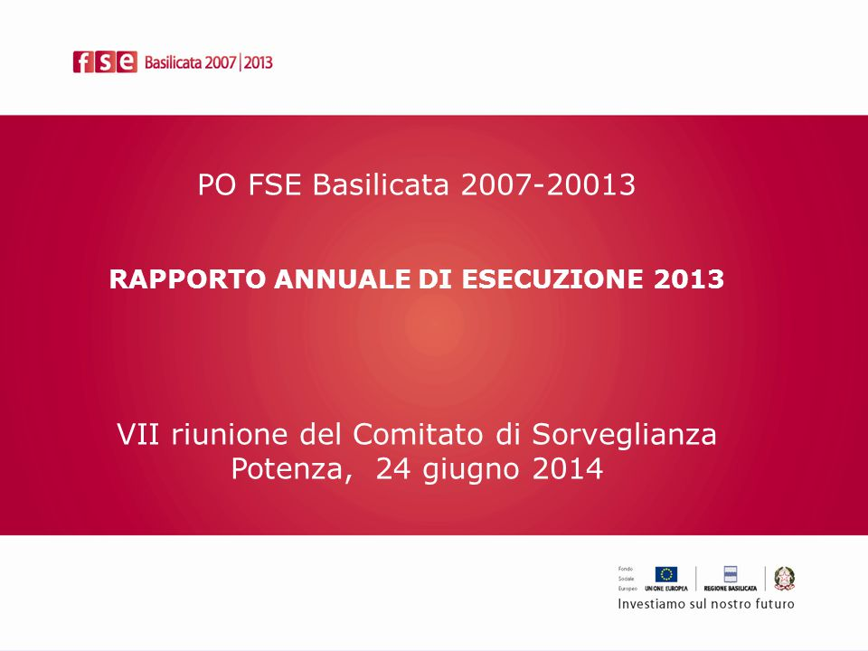 PO FSE Basilicata 2007-20013 RAPPORTO ANNUALE DI ESECUZIONE 2013 VII riunione del Comitato di Sorveglianza Potenza, 24 giugno 2014
