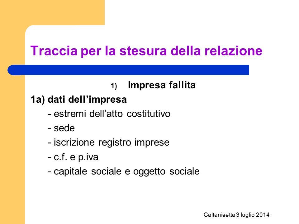 Caltanisetta 3 luglio 2014 Traccia per la stesura della relazione 1) Impresa fallita 1a) dati dell'impresa - estremi dell'atto costitutivo - sede - is