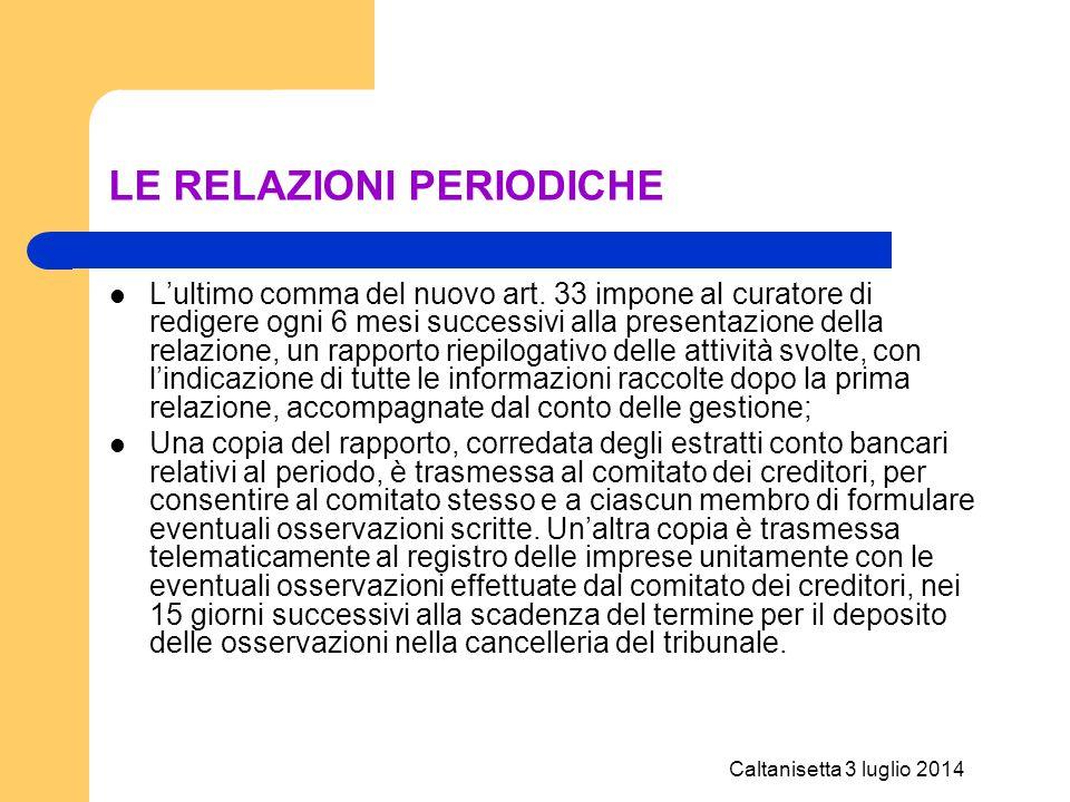 Caltanisetta 3 luglio 2014 LE RELAZIONI PERIODICHE L'ultimo comma del nuovo art. 33 impone al curatore di redigere ogni 6 mesi successivi alla present