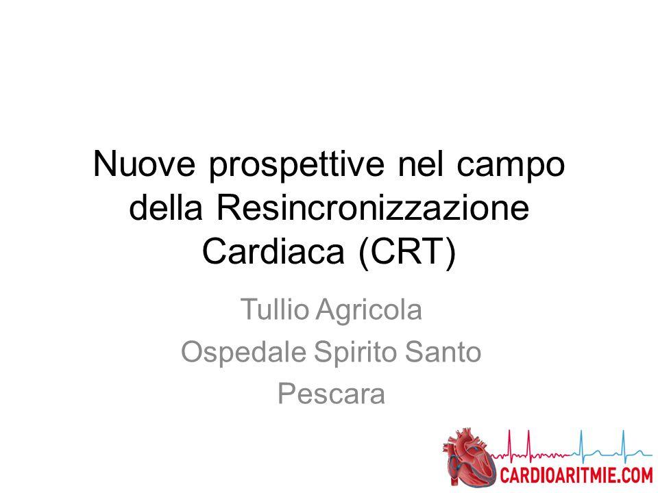 Nuove prospettive nel campo della Resincronizzazione Cardiaca (CRT) Tullio Agricola Ospedale Spirito Santo Pescara