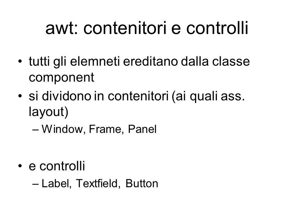 awt: contenitori e controlli tutti gli elemneti ereditano dalla classe component si dividono in contenitori (ai quali ass. layout) –Window, Frame, Pan