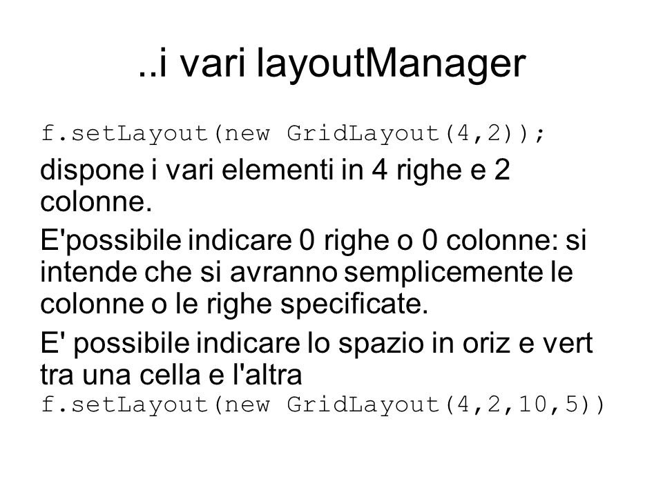 ..i vari layoutManager f.setLayout(new GridLayout(4,2)); dispone i vari elementi in 4 righe e 2 colonne. E'possibile indicare 0 righe o 0 colonne: si