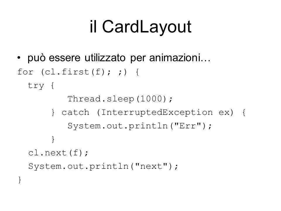 il CardLayout può essere utilizzato per animazioni… for (cl.first(f); ;) { try { Thread.sleep(1000); } catch (InterruptedException ex) { System.out.pr