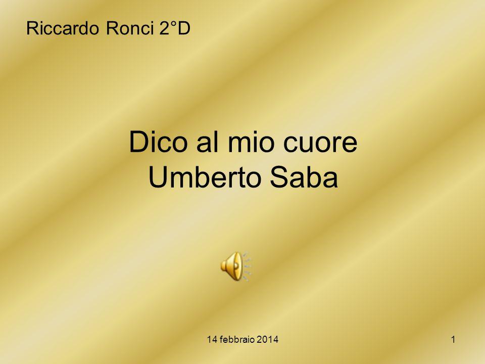 14 febbraio 20141 Dico al mio cuore Umberto Saba Riccardo Ronci 2°D