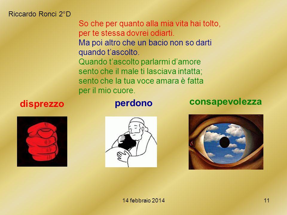 14 febbraio 201411 Riccardo Ronci 2°D So che per quanto alla mia vita hai tolto, per te stessa dovrei odiarti. Ma poi altro che un bacio non so darti
