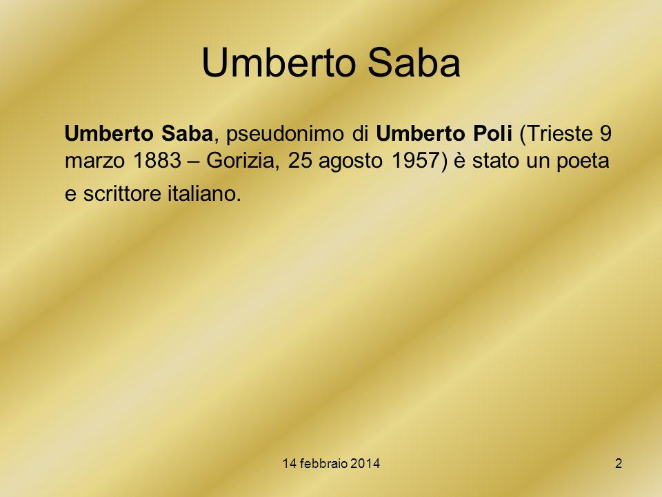 14 febbraio 20142 Umberto Saba Umberto Saba, pseudonimo di Umberto Poli (Trieste 9 marzo 1883 – Gorizia, 25 agosto 1957) è stato un poeta e scrittore
