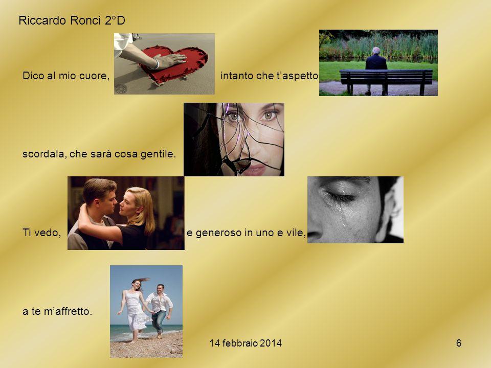 14 febbraio 20146 Riccardo Ronci 2°D Dico al mio cuore, intanto che t'aspetto: scordala, che sarà cosa gentile. Ti vedo, e generoso in uno e vile, a t