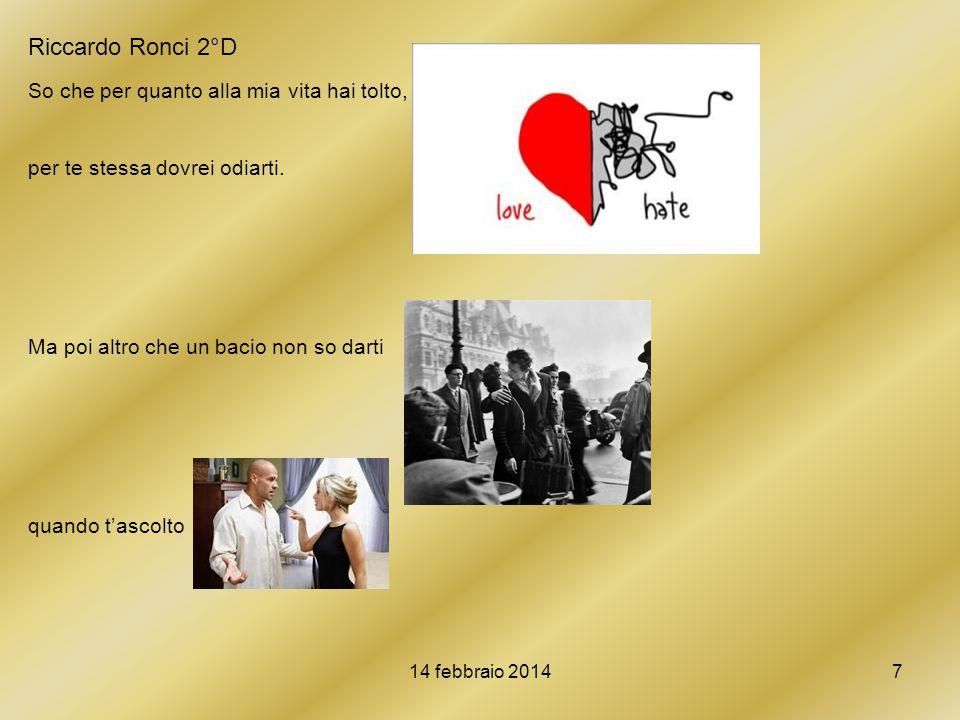 14 febbraio 20147 Riccardo Ronci 2°D So che per quanto alla mia vita hai tolto, per te stessa dovrei odiarti. Ma poi altro che un bacio non so darti q