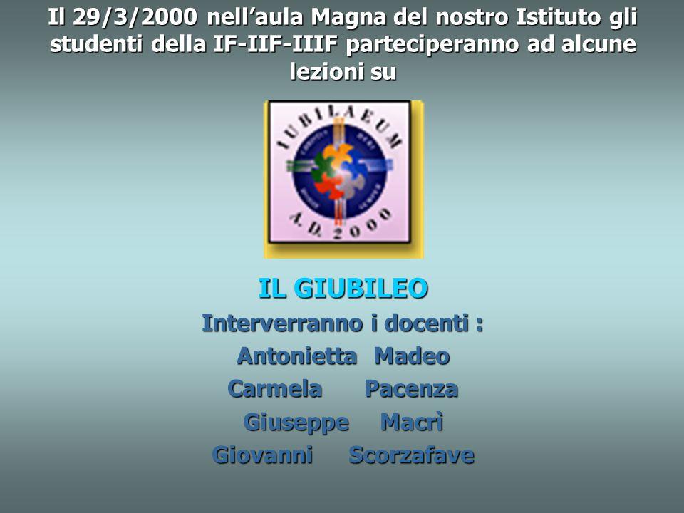 Il 29/3/2000 nell'aula Magna del nostro Istituto gli studenti della IF-IIF-IIIF parteciperanno ad alcune lezioni su IL GIUBILEO Interverranno i docenti : AntoniettaMadeo CarmelaPacenza GiuseppeMacrì GiovanniScorzafave
