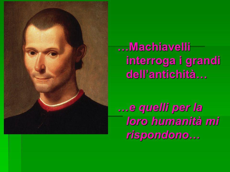 …Machiavelli interroga i grandi dell'antichità… …e quelli per la loro humanità mi rispondono…