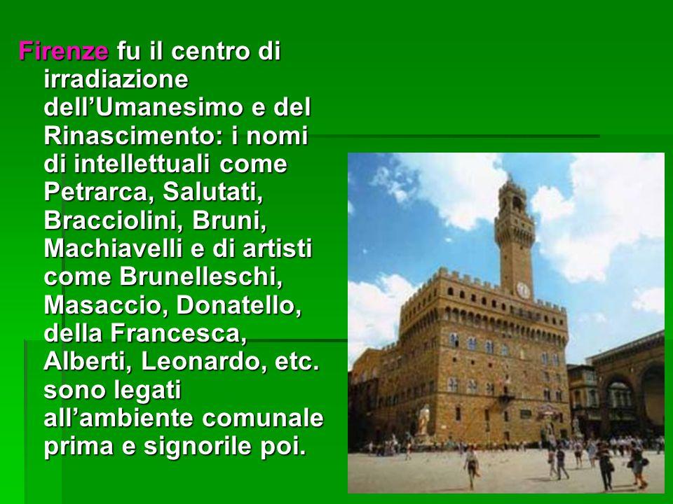 Firenze fu il centro di irradiazione dell'Umanesimo e del Rinascimento: i nomi di intellettuali come Petrarca, Salutati, Bracciolini, Bruni, Machiavel