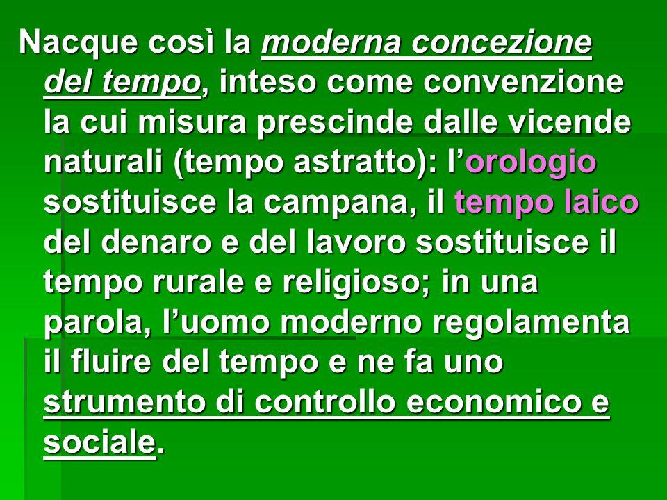 Nacque così la moderna concezione del tempo, inteso come convenzione la cui misura prescinde dalle vicende naturali (tempo astratto): l'orologio sosti