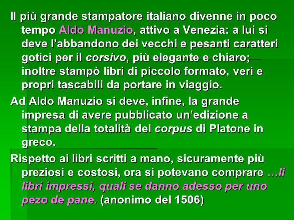 Il più grande stampatore italiano divenne in poco tempo Aldo Manuzio, attivo a Venezia: a lui si deve l'abbandono dei vecchi e pesanti caratteri gotic