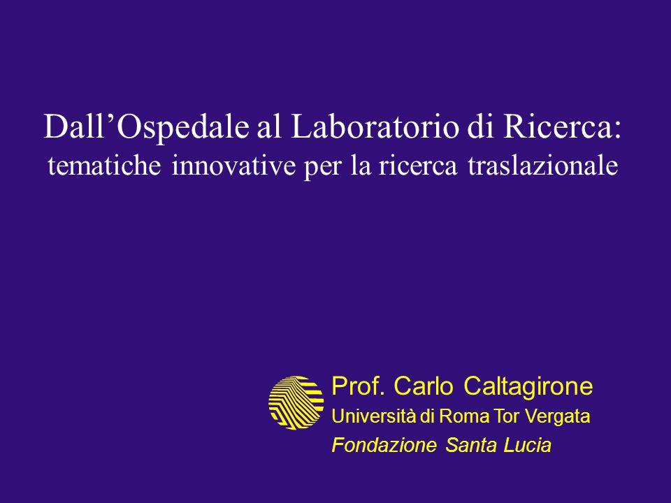 Dall'Ospedale al Laboratorio di Ricerca: tematiche innovative per la ricerca traslazionale Prof. Carlo Caltagirone Università di Roma Tor Vergata Fond