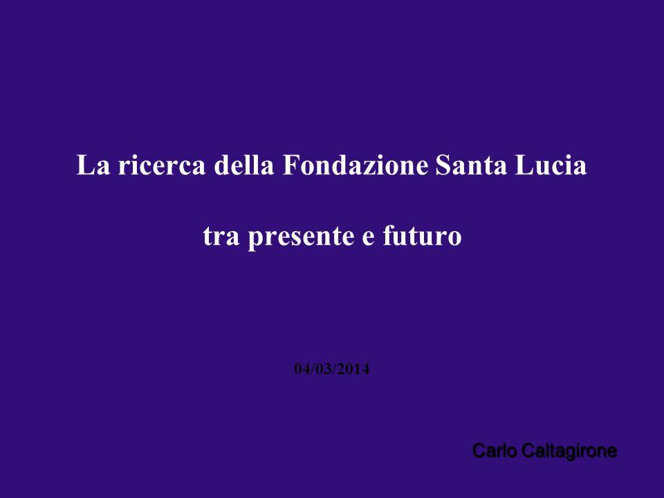 La ricerca della Fondazione Santa Lucia tra presente e futuro 04/03/2014 Carlo Caltagirone
