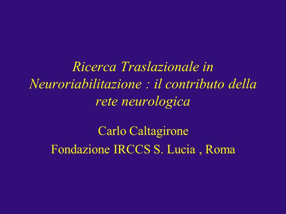 Ricerca Traslazionale in Neuroriabilitazione : il contributo della rete neurologica Carlo Caltagirone Fondazione IRCCS S. Lucia, Roma