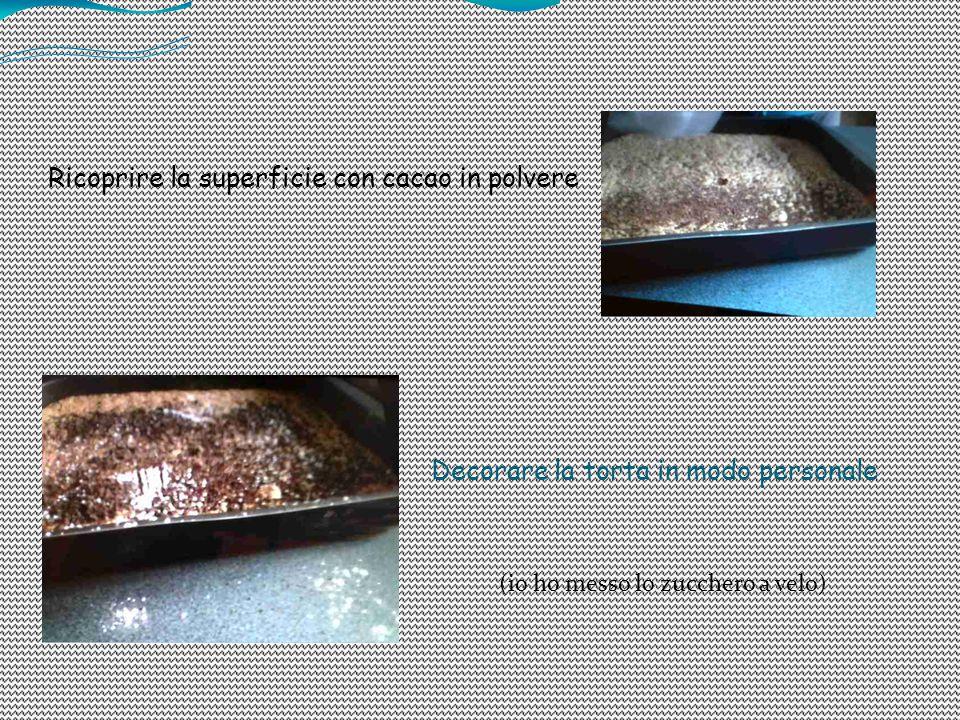 Ricoprire la superficie con cacao in polvere Decorare la torta in modo personale (io ho messo lo zucchero a velo)