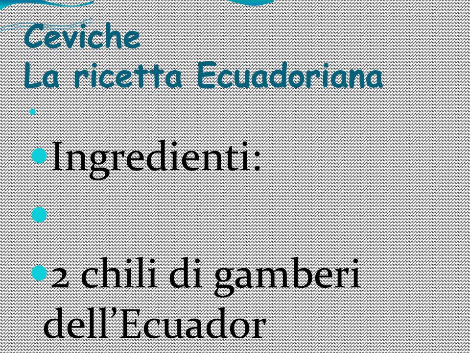 Ceviche La ricetta Ecuadoriana Ingredienti: 2 chili di gamberi dell'Ecuador 2 cipolle 4 pomodori 3 limoni 1 peperone giallo, rosso e verde 1 mazzetto