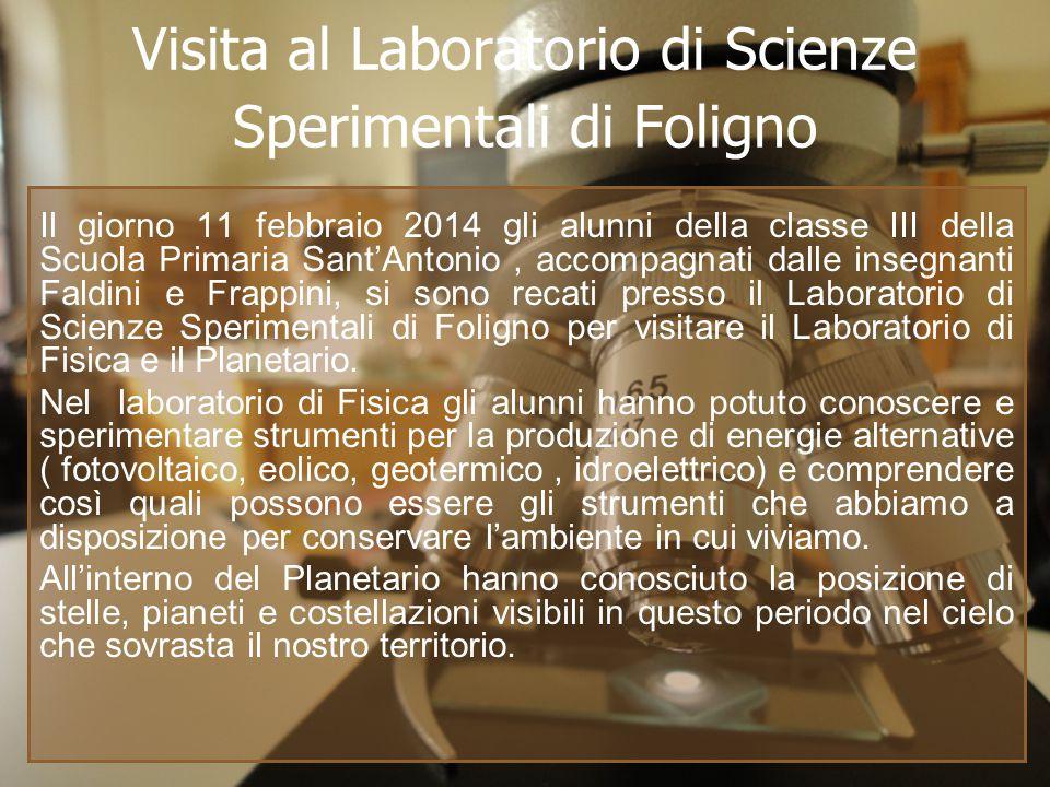 Visita al Laboratorio di Scienze Sperimentali di Foligno Il giorno 11 febbraio 2014 gli alunni della classe III della Scuola Primaria Sant'Antonio, accompagnati dalle insegnanti Faldini e Frappini, si sono recati presso il Laboratorio di Scienze Sperimentali di Foligno per visitare il Laboratorio di Fisica e il Planetario.