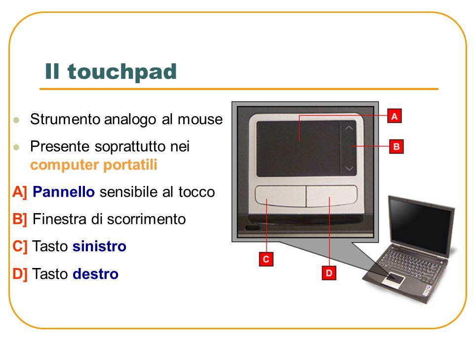 Il mouse e il trackball Sono unità di input dotate di due o più pulsanti Nel mouse ad ogni movimento impresso dall'utente su di una superficie piana corrisponde l'analogo spostamento del cursore sullo schermo Nel trackball ad ogni movimento della sfera (rossa nella figura) corrisponde l'analogo spostamento del cursore sullo schermo Mouse Trackball