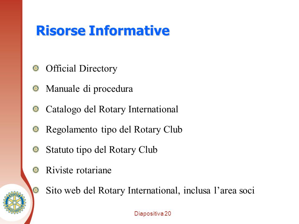Diapositiva 20 Distretto XXXX Risorse Informative Official Directory Manuale di procedura Catalogo del Rotary International Regolamento tipo del Rotary Club Statuto tipo del Rotary Club Riviste rotariane Sito web del Rotary International, inclusa l'area soci