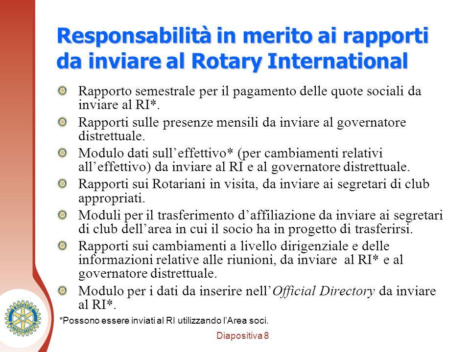 Diapositiva 8 Distretto XXXX Responsabilità in merito ai rapporti da inviare al Rotary International Rapporto semestrale per il pagamento delle quote sociali da inviare al RI*.