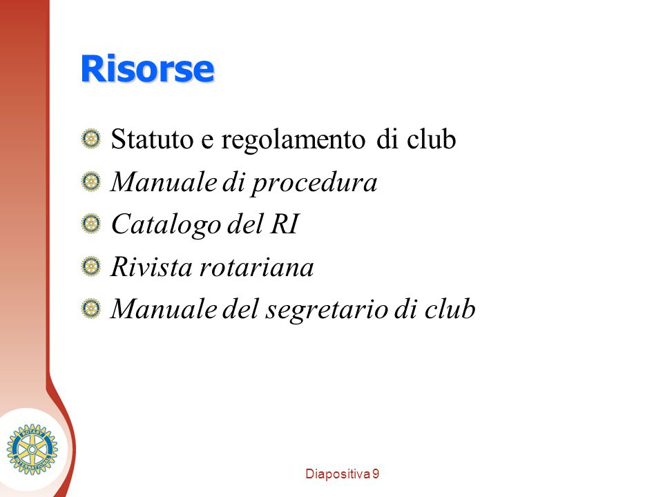 Diapositiva 9 Distretto XXXX Risorse Statuto e regolamento di club Manuale di procedura Catalogo del RI Rivista rotariana Manuale del segretario di club