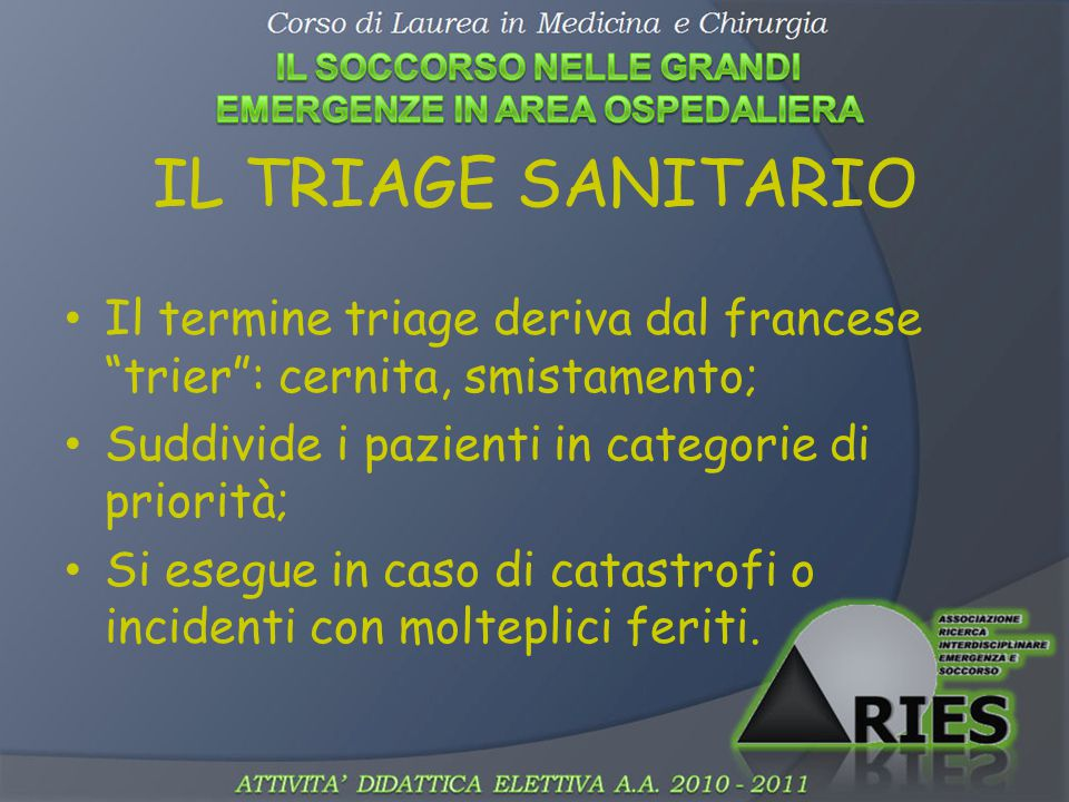 "IL TRIAGE SANITARIO Il termine triage deriva dal francese ""trier"": cernita, smistamento; Suddivide i pazienti in categorie di priorità; Si esegue in c"