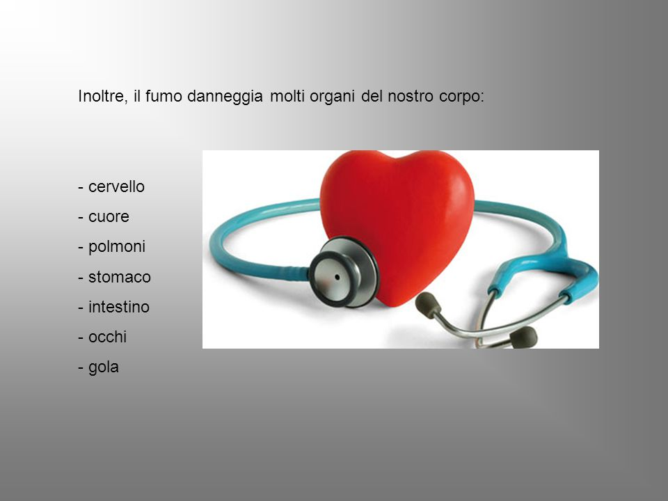 Inoltre, il fumo danneggia molti organi del nostro corpo: - cervello - cuore - polmoni - stomaco - intestino - occhi - gola