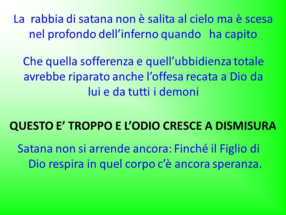 La rabbia di satana non è salita al cielo ma è scesa nel profondo dell'inferno quando ha capito Satana non si arrende ancora: Finché il Figlio di Dio respira in quel corpo c'è ancora speranza.